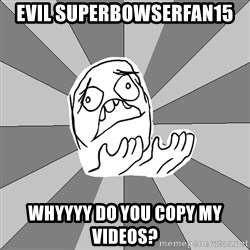 Whyyy??? - Evil Superbowserfan15 Whyyyy do you copy my videos?