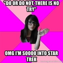 "Idiot Nerd Girl - ""do or do not, there is no try"" omg i'm soooo into star trek"