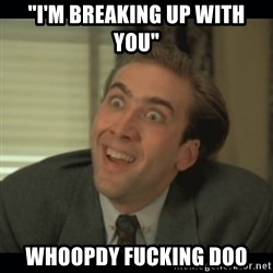 "Nick Cage - ""I'm breaking up with you"" whoopdy fucking doo"