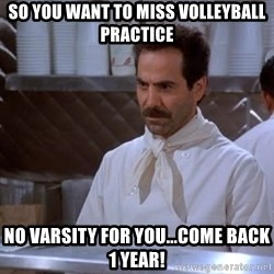 soup nazi - So You want to miss volleyball practice No Varsity for You...Come back 1 year!