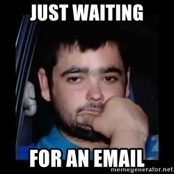 just waiting for a mate - Just waiting for an email