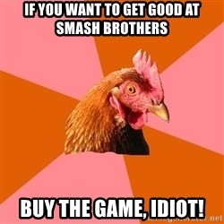 Anti Joke Chicken - If YOU want to get good at smash brothers BUY the game, idiot!