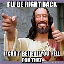 buddy jesus - i'll be right back i  can't  believe  you  fell for that