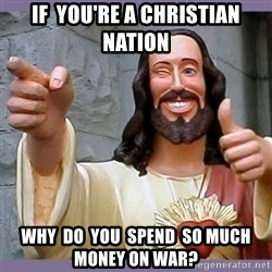 buddy jesus - if  you're a christian nation why  do  you  spend  so much money on war?