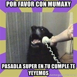 Yes, this is dog! - Por favor con Mumaxy Pasadla super en tu cUmple te Yeyemos