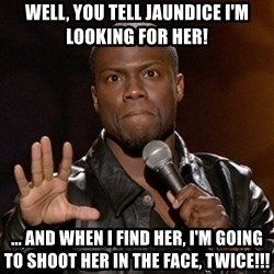 Kevin Hart - Well, you tell jaundice I'm looking for her! ... And when I find her, I'm going to shoot her in the face, twice!!!