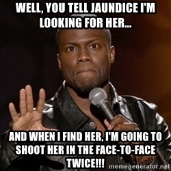 Kevin Hart - Well, you tell jaundice I'm looking for her... And when I find her, I'm going to shoot her in the face-to-face twice!!!