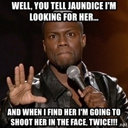 Kevin Hart - Well, you tell jaundice I'm looking for her... And when I find her I'm going to shoot her in the face, twice!!!