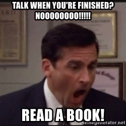 michael scott yelling NO - Talk when You're fiNished? Noooooooo!!!!! Read a book!