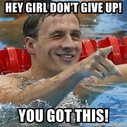 Ryan Lochte - hEy girl Don't give up!  You got this!