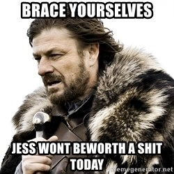 Brace yourself - Brace yourselves jess wont beworth a shit today