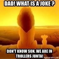 The Lion King - Dad! What is a joke ? Don't know Son. We are in trollers JUNta!