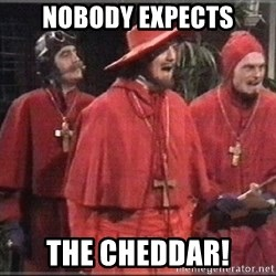 spanish inquisition - Nobody expects The cheddar!