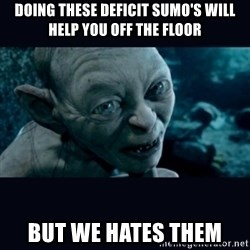 gollum - Doing these deficit sumo's will help you off the floor But we hates them