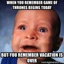 Very Sad Kid - When you remember game of thrones begins today But you remember vacation is over