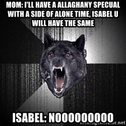 xymixihb - Mom: I'll have a AllaGhany specual wiTh a sIde of alone time, isabel U will have the same Isabel: Nooooooooo