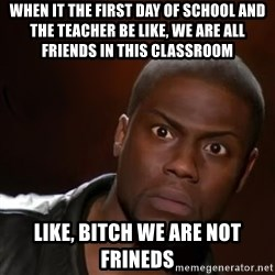 kevin hart nigga - when it the first day of school and the teacher be like, we are all friends in this classroom like, bitch we are not frineds