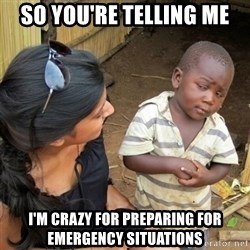 skeptical black kid - so you're telling me I'm crazy for preparing for emergency situations