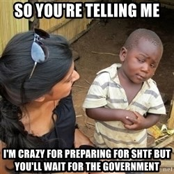 skeptical black kid - so you're telling me I'm crazy for preparing for SHTF but you'll wait for the government