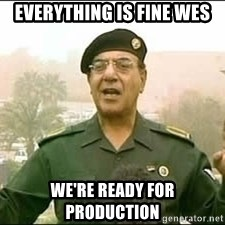 Baghdad Bob - Everything is fine wes We're ready for production