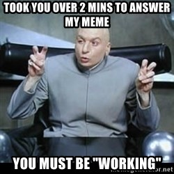 "dr. evil quotation marks - Took you over 2 mins to answer my meme You must be ""working"""