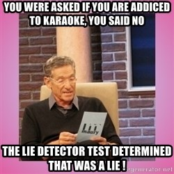 MAURY PV - You were asked if you are addiced to karaoke, you said no The lie detector test determined that was a lie !