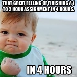 fist pump baby - That great feeling of finishing a 1 to 2 hour assignment in 4 hours.             in 4 hours
