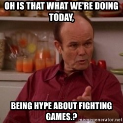 Red Forman - Oh is that what we're doing today, being hype about fighting games.?
