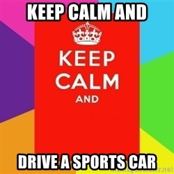 Keep calm and - Keep calm and DriVe a sports car