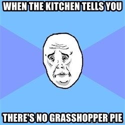 Okay Guy - When the kitchen tells you There's no grasshopper pie