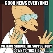 Professor Farnsworth - Good news everyone! We have shrunk the suppository down to this big