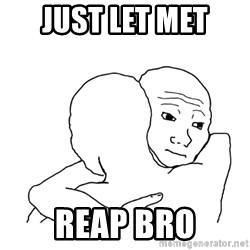 I know that feel bro blank - Just let met reap bro