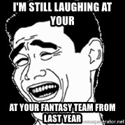 Laughing - I'm still LAUGHING at your  At your fantasy team from last year