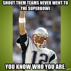 tom brady - Shout them teams never went to the superbowl You know who you are.