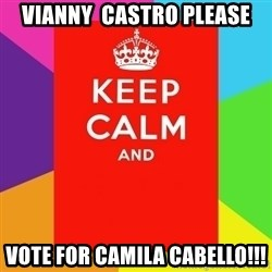 Keep calm and - Vianny  castro please vote for camila cabello!!!