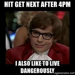 Dangerously Austin Powers - Hit get next after 4pm I also like to live dangerously