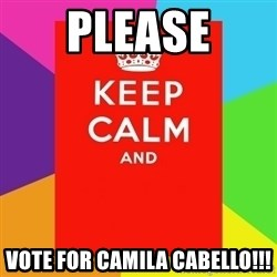 Keep calm and - please vote for camila cabello!!!