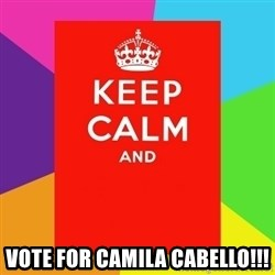 Keep calm and -  vote for camila cabello!!!