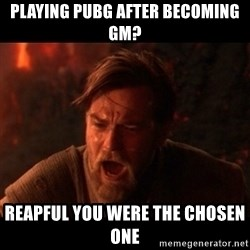 You were the chosen one  - playing pubg after becoming gm? REAPFUL YOU WERe THE CHOSEN ONE