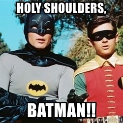 Batman meme - Holy shoulders,  Batman!!
