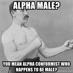 overly manly man - alpha male? You mean alpha conformist who happens to be male?