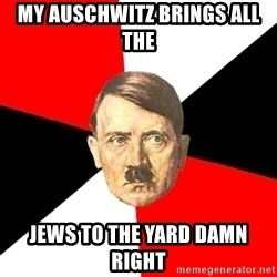 Advice Hitler - my auschwitz brings all the  jews to the yard damn right