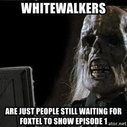 OP will surely deliver skeleton - Whitewalkers Are just people still waiting for foxtel to show episode 1
