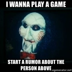 SAW - I wanna play a game - i wanna play a game  start a rumor about the person above