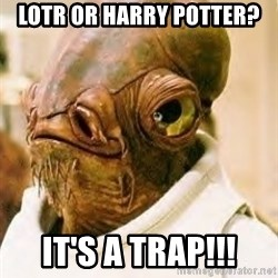 Its A Trap - LOTR OR HARRY potter? IT's a TRAP!!!