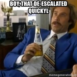 That escalated quickly-Ron Burgundy - boy, that de-escalated quickyl