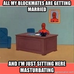 Masturbating Spider-Man - All my blockmates are getting married and i'm just sitting here masturbating