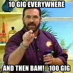Badass Billy Mays - 10 gig everywhere and then BAM!    100 Gig