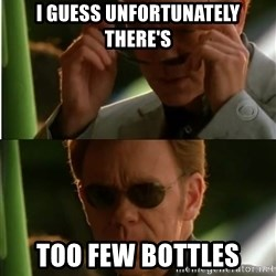 Csi - I guess unfortunately there's Too FEW bottles