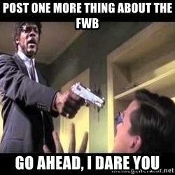 Say what again - post one more thing about the fwb go ahead, i dare you